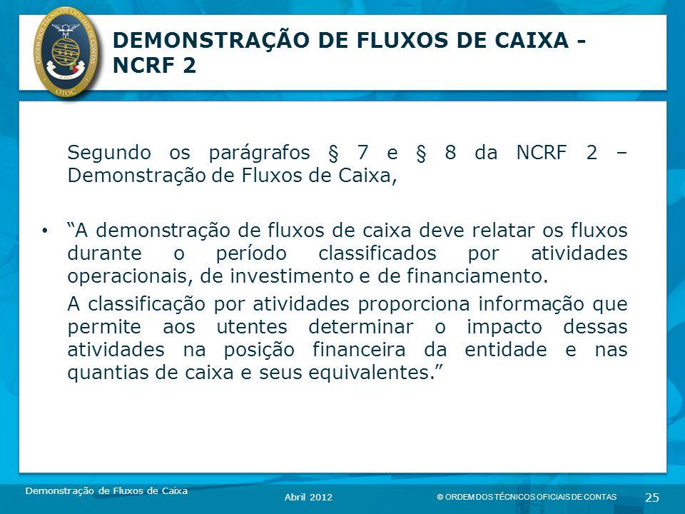 © ORDEM DOS TÉCNICOS OFICIAIS DE CONTAS 25 DEMONSTRAÇÃO DE FLUXOS DE CAIXA - NCRF 2 Segundo os parágrafos § 7 e § 8 da NCRF 2 – Demonstração de Fluxos de Caixa, A demonstração de fluxos de caixa deve relatar os fluxos durante o período classificados por atividades operacionais, de investimento e de financiamento.