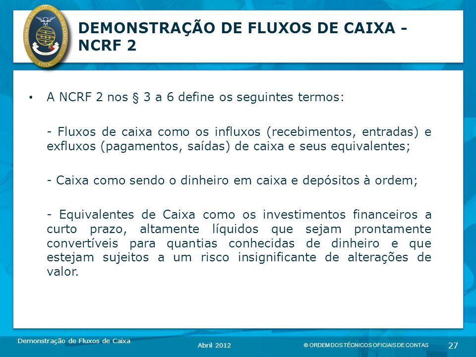 © ORDEM DOS TÉCNICOS OFICIAIS DE CONTAS 27 DEMONSTRAÇÃO DE FLUXOS DE CAIXA - NCRF 2 A NCRF 2 nos § 3 a 6 define os seguintes termos: - Fluxos de caixa como os influxos (recebimentos, entradas) e exfluxos (pagamentos, saídas) de caixa e seus equivalentes; - Caixa como sendo o dinheiro em caixa e depósitos à ordem; - Equivalentes de Caixa como os investimentos financeiros a curto prazo, altamente líquidos que sejam prontamente convertíveis para quantias conhecidas de dinheiro e que estejam sujeitos a um risco insignificante de alterações de valor.