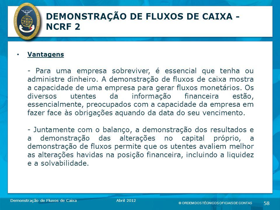 © ORDEM DOS TÉCNICOS OFICIAIS DE CONTAS 58 DEMONSTRAÇÃO DE FLUXOS DE CAIXA - NCRF 2 Vantagens - Para uma empresa sobreviver, é essencial que tenha ou administre dinheiro.