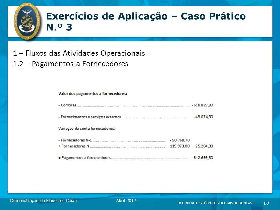 © ORDEM DOS TÉCNICOS OFICIAIS DE CONTAS 67 Exercícios de Aplicação – Caso Prático N.º 3 Demonstração de Fluxos de CaixaAbril 2012 1 – Fluxos das Atividades Operacionais 1.2 – Pagamentos a Fornecedores