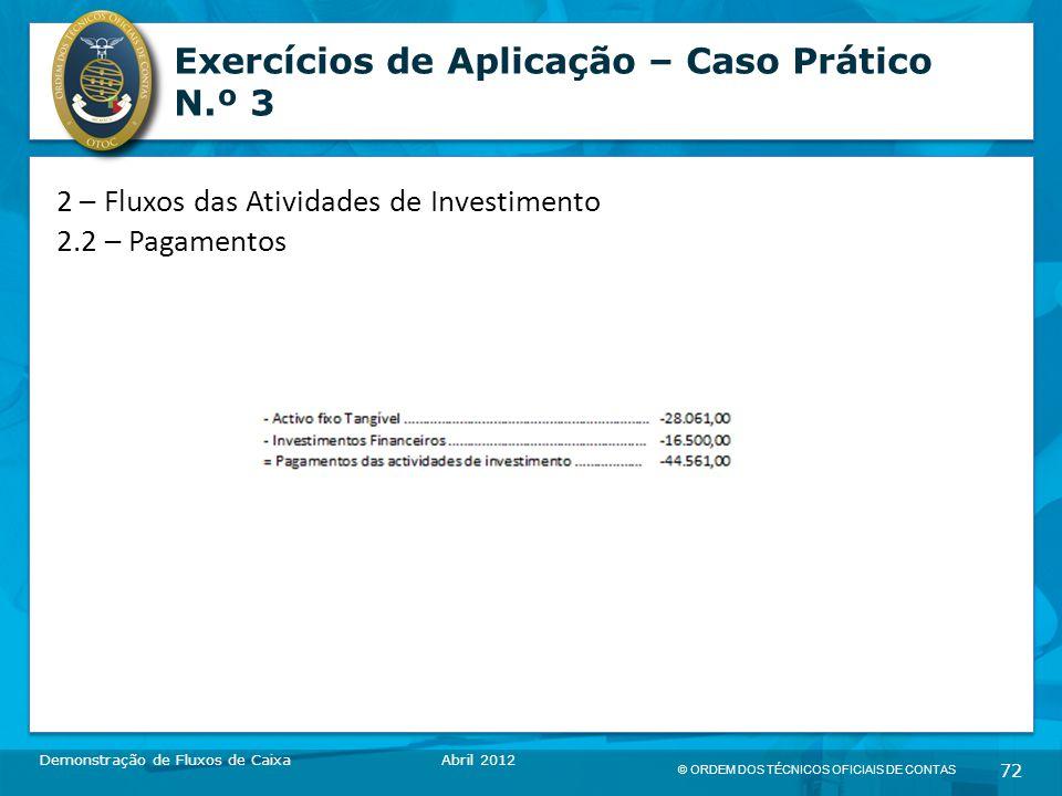 © ORDEM DOS TÉCNICOS OFICIAIS DE CONTAS 72 Exercícios de Aplicação – Caso Prático N.º 3 Demonstração de Fluxos de CaixaAbril 2012 2 – Fluxos das Atividades de Investimento 2.2 – Pagamentos
