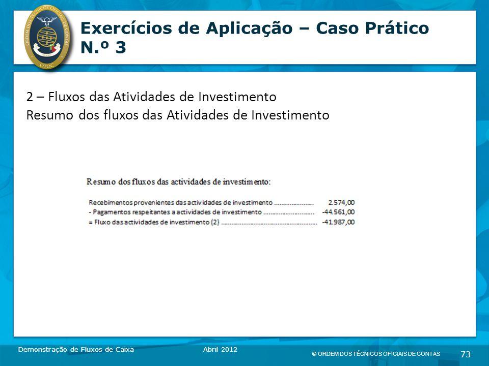 © ORDEM DOS TÉCNICOS OFICIAIS DE CONTAS 73 Exercícios de Aplicação – Caso Prático N.º 3 Demonstração de Fluxos de CaixaAbril 2012 2 – Fluxos das Atividades de Investimento Resumo dos fluxos das Atividades de Investimento