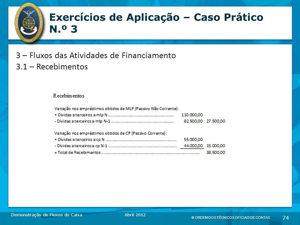 © ORDEM DOS TÉCNICOS OFICIAIS DE CONTAS 74 Exercícios de Aplicação – Caso Prático N.º 3 Demonstração de Fluxos de CaixaAbril 2012 3 – Fluxos das Atividades de Financiamento 3.1 – Recebimentos