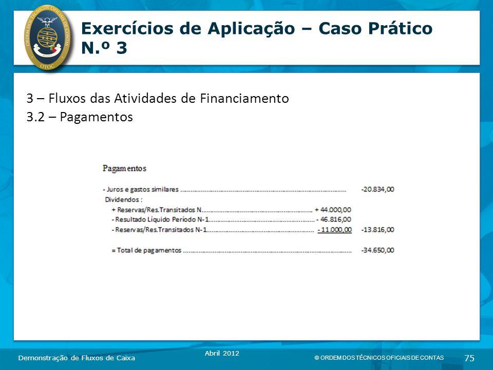 © ORDEM DOS TÉCNICOS OFICIAIS DE CONTAS 75 Exercícios de Aplicação – Caso Prático N.º 3 Demonstração de Fluxos de Caixa Abril 2012 3 – Fluxos das Atividades de Financiamento 3.2 – Pagamentos