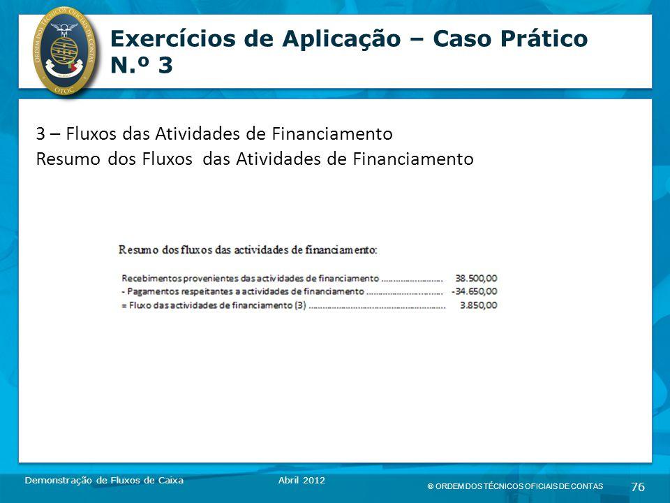 © ORDEM DOS TÉCNICOS OFICIAIS DE CONTAS 76 Exercícios de Aplicação – Caso Prático N.º 3 Demonstração de Fluxos de CaixaAbril 2012 3 – Fluxos das Atividades de Financiamento Resumo dos Fluxos das Atividades de Financiamento