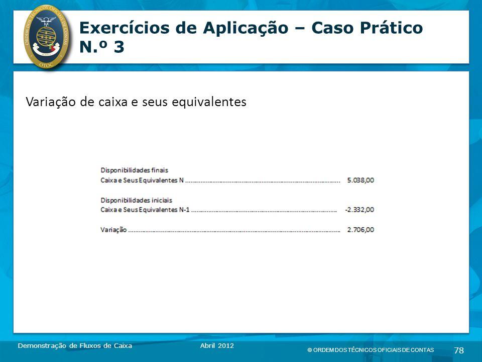 © ORDEM DOS TÉCNICOS OFICIAIS DE CONTAS 78 Exercícios de Aplicação – Caso Prático N.º 3 Demonstração de Fluxos de CaixaAbril 2012 Variação de caixa e seus equivalentes