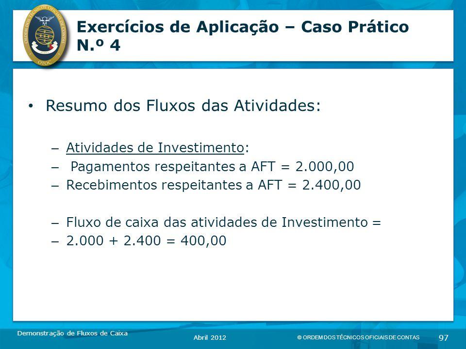 © ORDEM DOS TÉCNICOS OFICIAIS DE CONTAS 97 Exercícios de Aplicação – Caso Prático N.º 4 Resumo dos Fluxos das Atividades: – Atividades de Investimento: – Pagamentos respeitantes a AFT = 2.000,00 – Recebimentos respeitantes a AFT = 2.400,00 – Fluxo de caixa das atividades de Investimento = – 2.000 + 2.400 = 400,00 Demonstração de Fluxos de Caixa Abril 2012