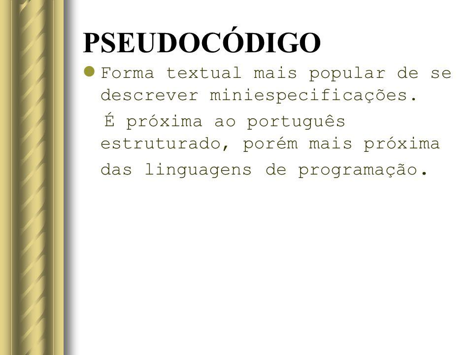 PSEUDOCÓDIGO Forma textual mais popular de se descrever miniespecificações. É próxima ao português estruturado, porém mais próxima das linguagens de p