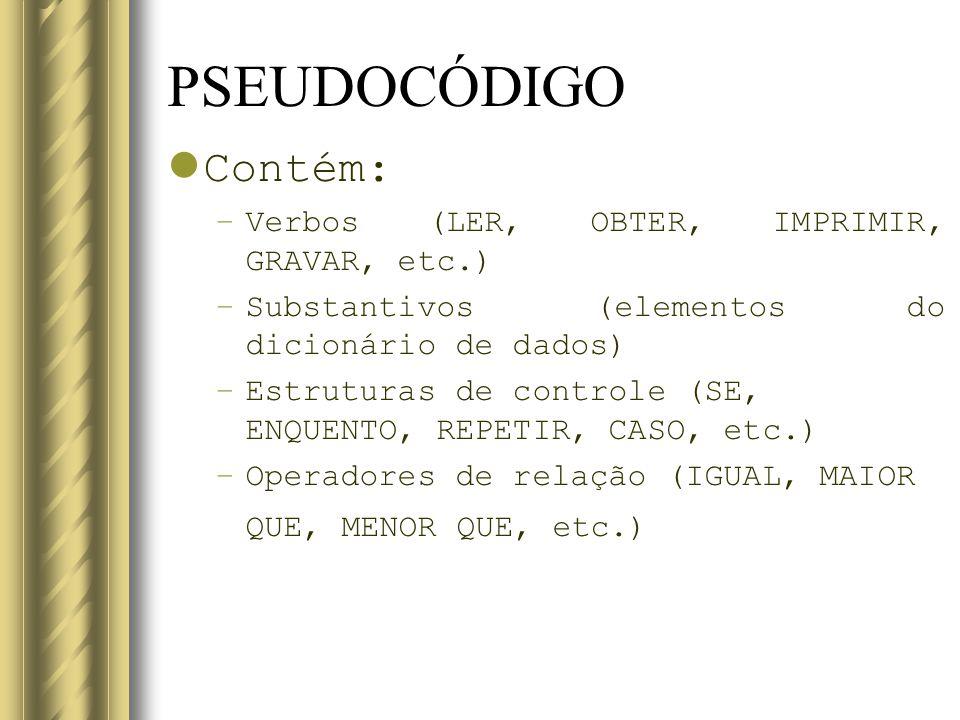 PSEUDOCÓDIGO Contém: –Verbos (LER, OBTER, IMPRIMIR, GRAVAR, etc.) –Substantivos (elementos do dicionário de dados) –Estruturas de controle (SE, ENQUEN