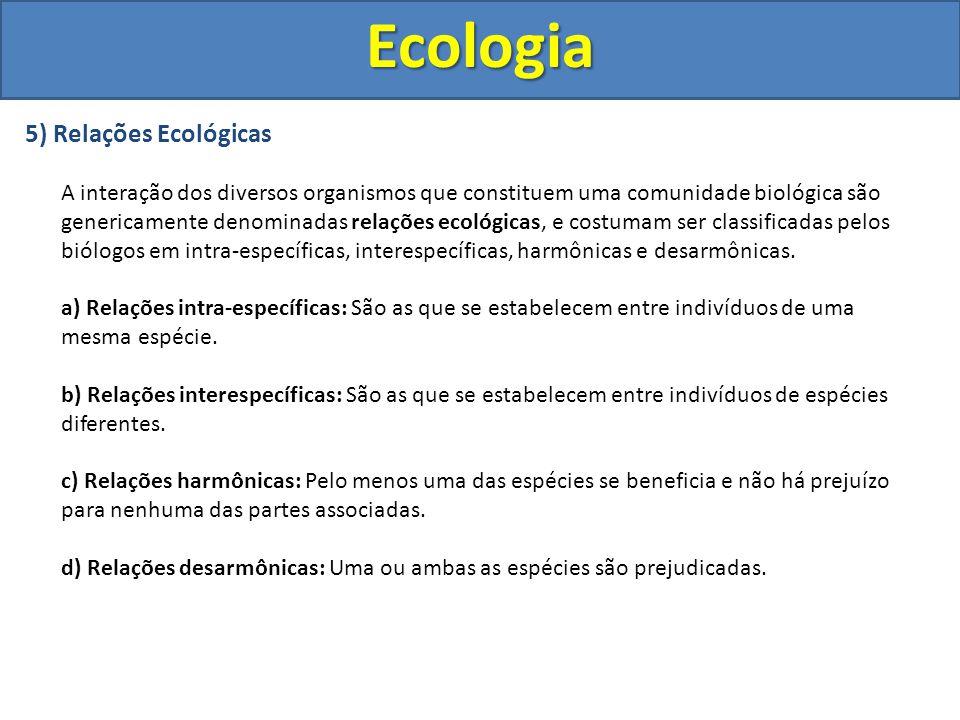 5) Relações Ecológicas A interação dos diversos organismos que constituem uma comunidade biológica são genericamente denominadas relações ecológicas,