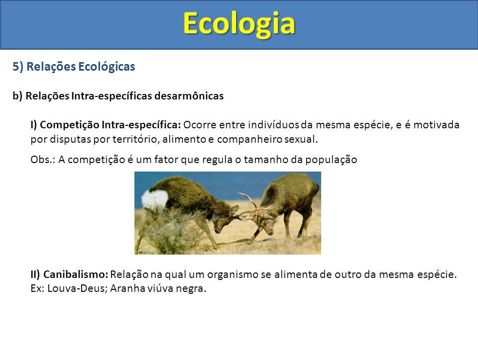 5) Relações Ecológicas b) Relações Intra-específicas desarmônicas I) Competição Intra-específica: Ocorre entre indivíduos da mesma espécie, e é motiva