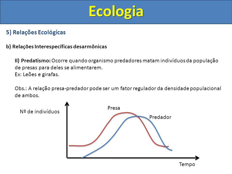 5) Relações Ecológicas b) Relações Interespecíficas desarmônicas II) Predatismo: Ocorre quando organismo predadores matam indivíduos da população de p