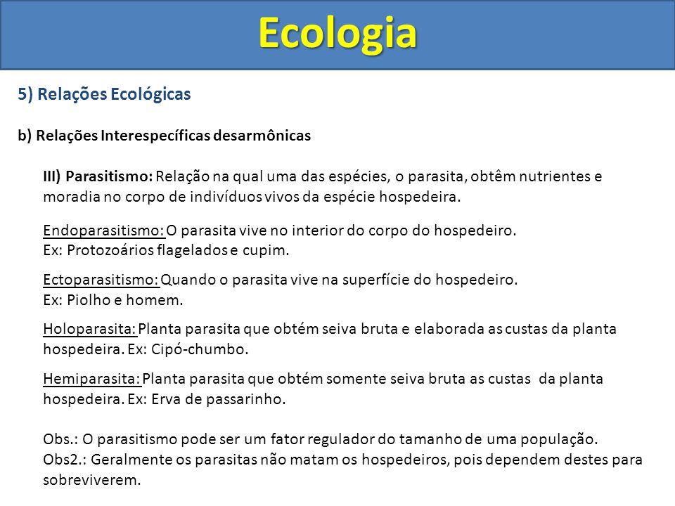 5) Relações Ecológicas b) Relações Interespecíficas desarmônicas III) Parasitismo: Relação na qual uma das espécies, o parasita, obtêm nutrientes e mo