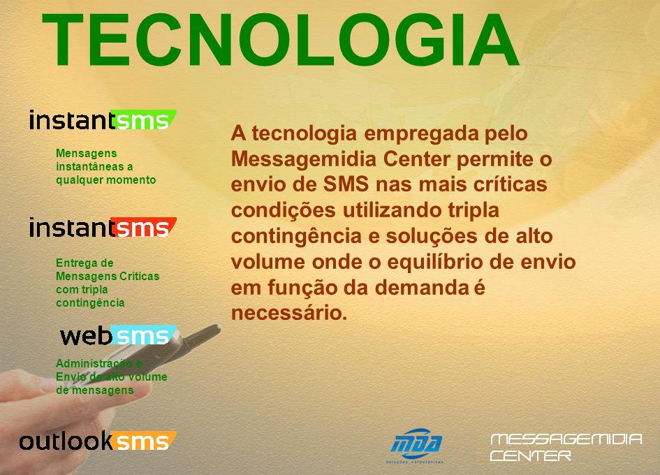 TECNOLOGIA A tecnologia empregada pelo Messagemidia Center permite o envio de SMS nas mais críticas condições utilizando tripla contingência e soluções de alto volume onde o equilíbrio de envio em função da demanda é necessário.
