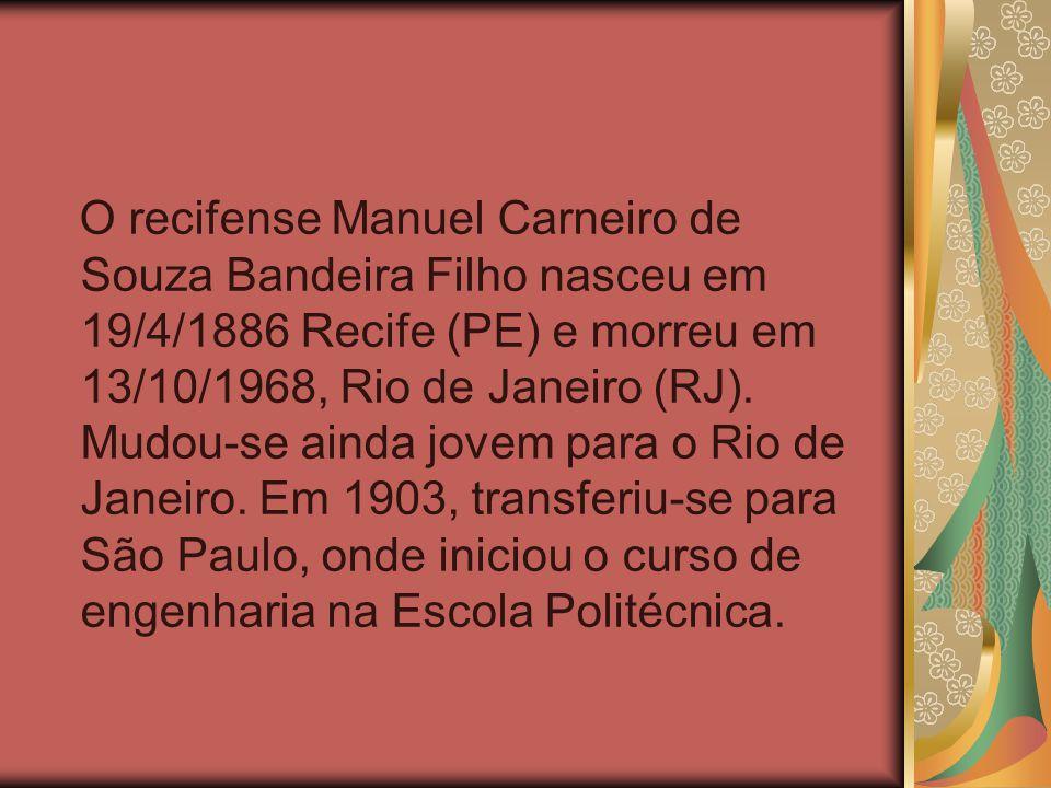 O recifense Manuel Carneiro de Souza Bandeira Filho nasceu em 19/4/1886 Recife (PE) e morreu em 13/10/1968, Rio de Janeiro (RJ).