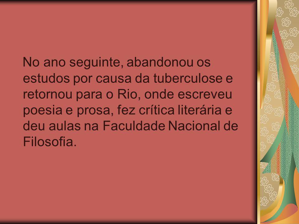 No ano seguinte, abandonou os estudos por causa da tuberculose e retornou para o Rio, onde escreveu poesia e prosa, fez crítica literária e deu aulas na Faculdade Nacional de Filosofia.
