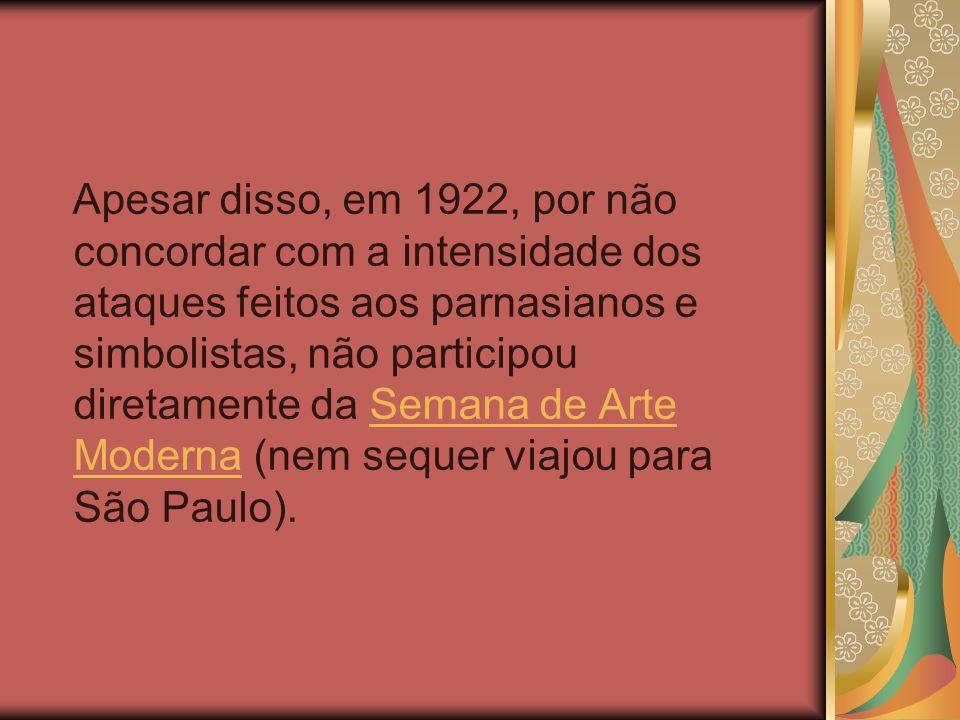 Apesar disso, em 1922, por não concordar com a intensidade dos ataques feitos aos parnasianos e simbolistas, não participou diretamente da Semana de Arte Moderna (nem sequer viajou para São Paulo).Semana de Arte Moderna