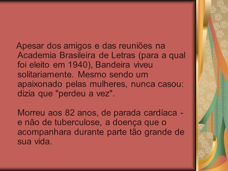 Apesar dos amigos e das reuniões na Academia Brasileira de Letras (para a qual foi eleito em 1940), Bandeira viveu solitariamente.