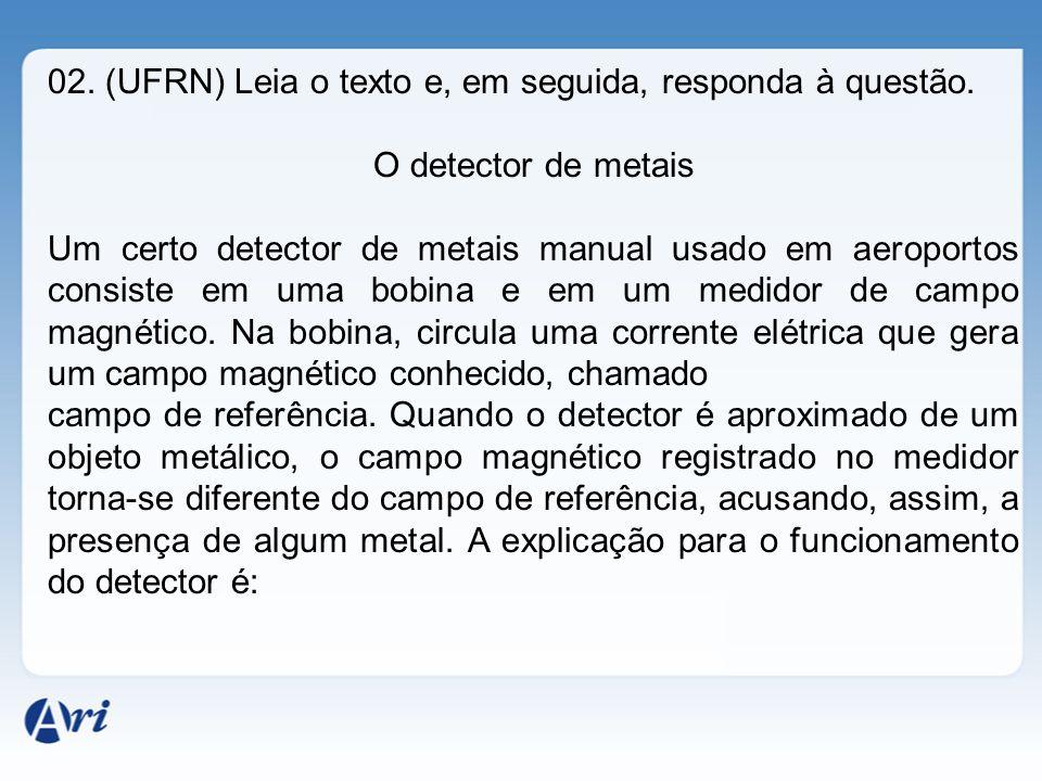 02. (UFRN) Leia o texto e, em seguida, responda à questão. O detector de metais Um certo detector de metais manual usado em aeroportos consiste em uma