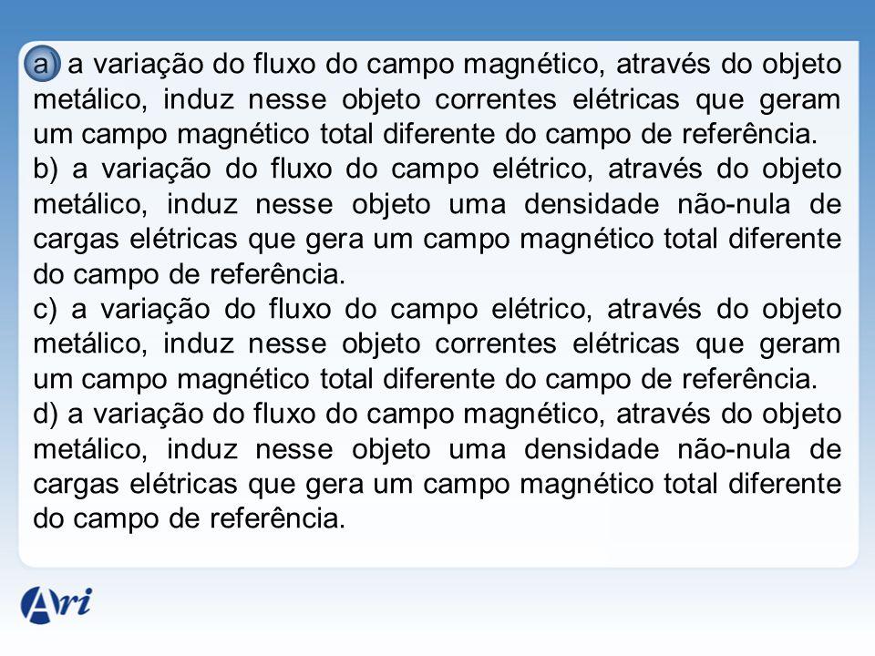 a) a variação do fluxo do campo magnético, através do objeto metálico, induz nesse objeto correntes elétricas que geram um campo magnético total difer
