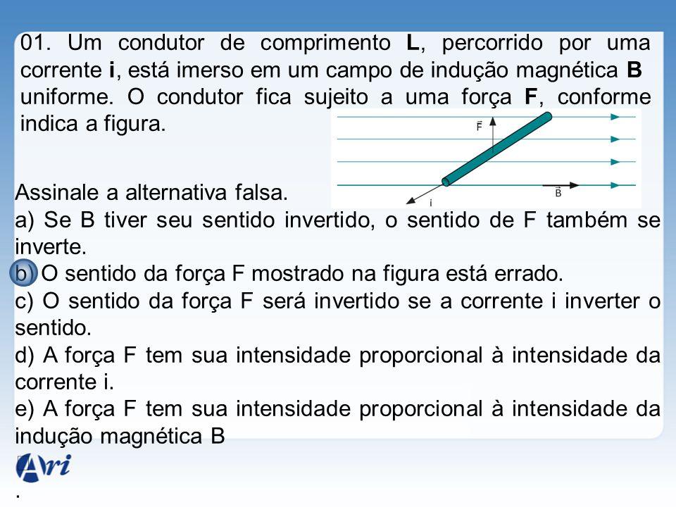 01. Um condutor de comprimento L, percorrido por uma corrente i, está imerso em um campo de indução magnética B uniforme. O condutor fica sujeito a um