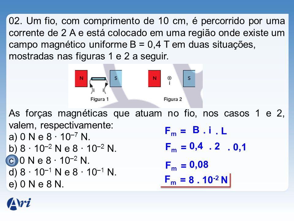 02. Um fio, com comprimento de 10 cm, é percorrido por uma corrente de 2 A e está colocado em uma região onde existe um campo magnético uniforme B = 0