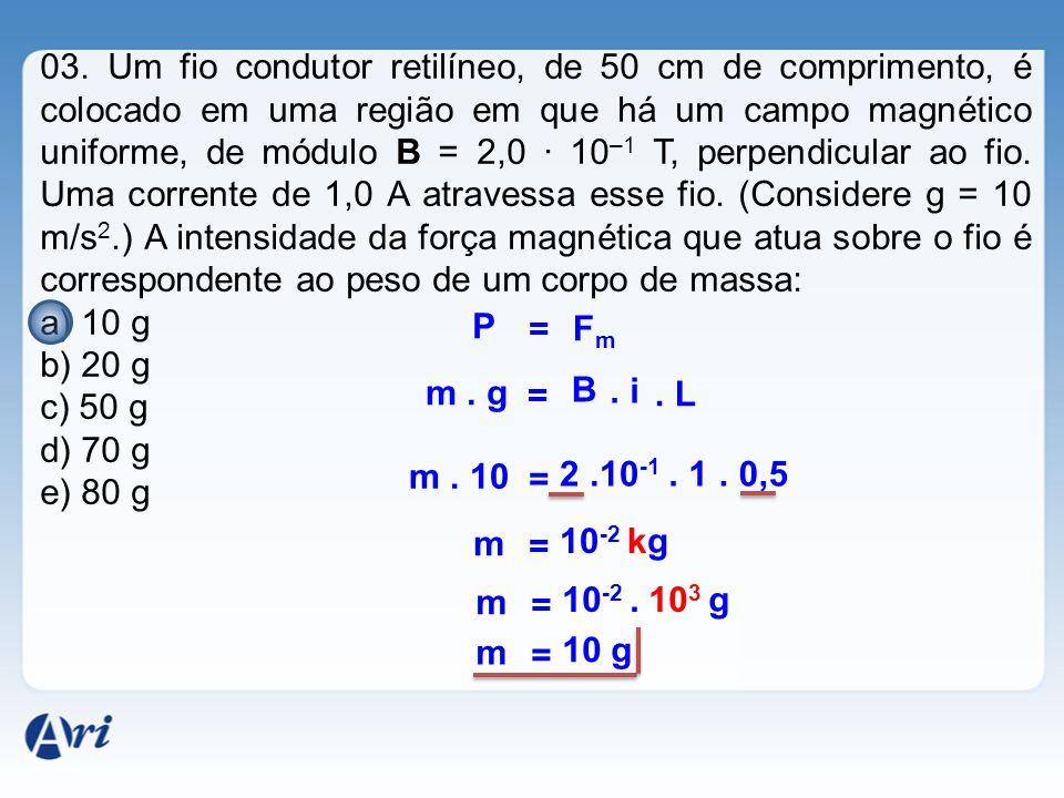03. Um fio condutor retilíneo, de 50 cm de comprimento, é colocado em uma região em que há um campo magnético uniforme, de módulo B = 2,0 · 10 –1 T, p