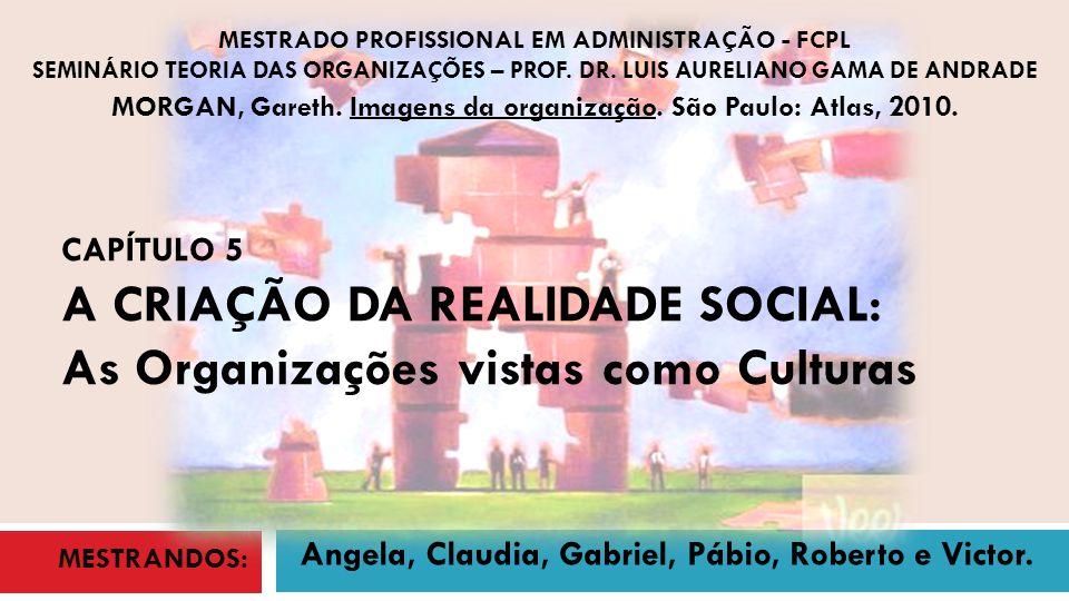 CAPÍTULO 5 A CRIAÇÃO DA REALIDADE SOCIAL: As Organizações vistas como Culturas MORGAN, Gareth. Imagens da organização. São Paulo: Atlas, 2010. MESTRAD