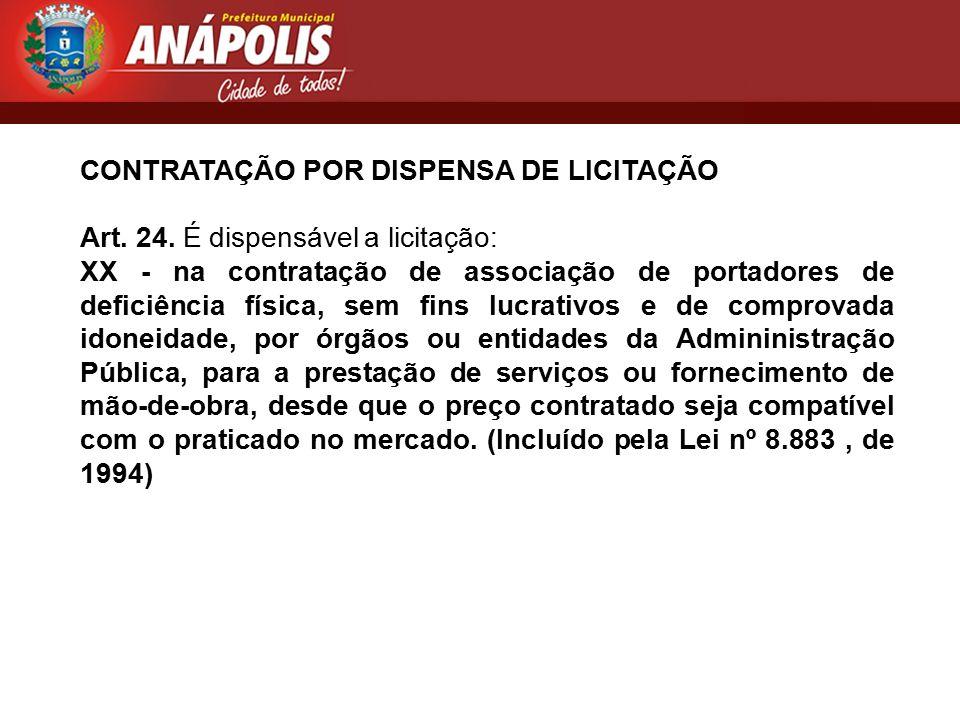 CONTRATAÇÃO POR DISPENSA DE LICITAÇÃO Art. 24. É dispensável a licitação: XX - na contratação de associação de portadores de deficiência física, sem f