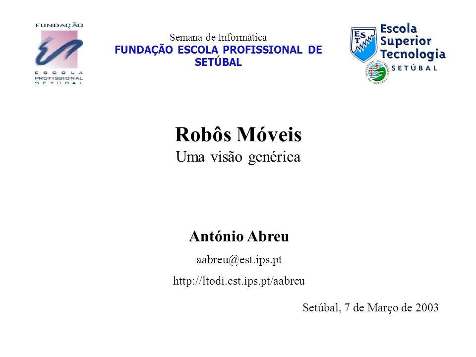 Semana de Informática FUNDAÇÃO ESCOLA PROFISSIONAL DE SETÚBAL Robôs Móveis Uma visão genérica António Abreu aabreu@est.ips.pt http://ltodi.est.ips.pt/aabreu Setúbal, 7 de Março de 2003