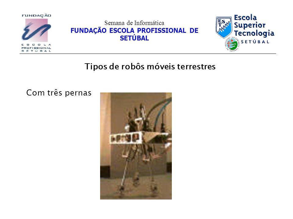 Tipos de robôs móveis terrestres Semana de Informática FUNDAÇÃO ESCOLA PROFISSIONAL DE SETÚBAL Com três pernas