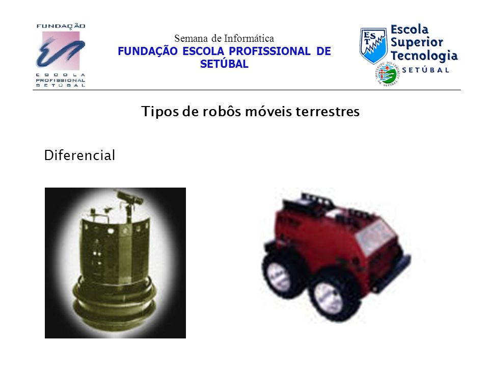 Tipos de robôs móveis terrestres Semana de Informática FUNDAÇÃO ESCOLA PROFISSIONAL DE SETÚBAL Diferencial