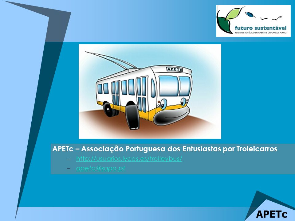 APETc APETc – Associação Portuguesa dos Entusiastas por Troleicarros –http://usuarios.lycos.es/trolleybus/http://usuarios.lycos.es/trolleybus/ –apetc@sapo.ptapetc@sapo.pt