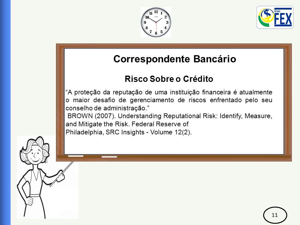 Correspondente Bancário Risco Sobre o Crédito A proteção da reputação de uma instituição financeira é atualmente o maior desafio de gerenciamento de riscos enfrentado pelo seu conselho de administração. BROWN (2007).