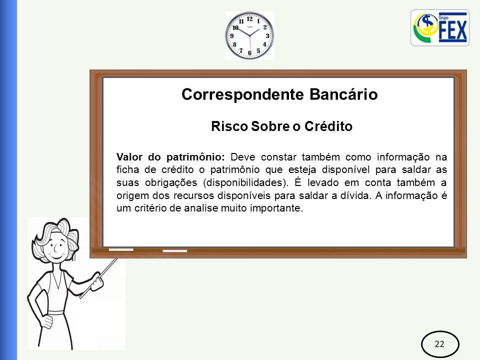 Correspondente Bancário Risco Sobre o Crédito Valor do patrimônio: Deve constar também como informação na ficha de crédito o patrimônio que esteja disponível para saldar as suas obrigações (disponibilidades).