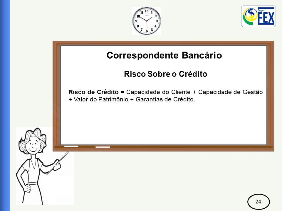 Correspondente Bancário Risco Sobre o Crédito Risco de Crédito = Capacidade do Cliente + Capacidade de Gestão + Valor do Patrimônio + Garantias de Crédito.