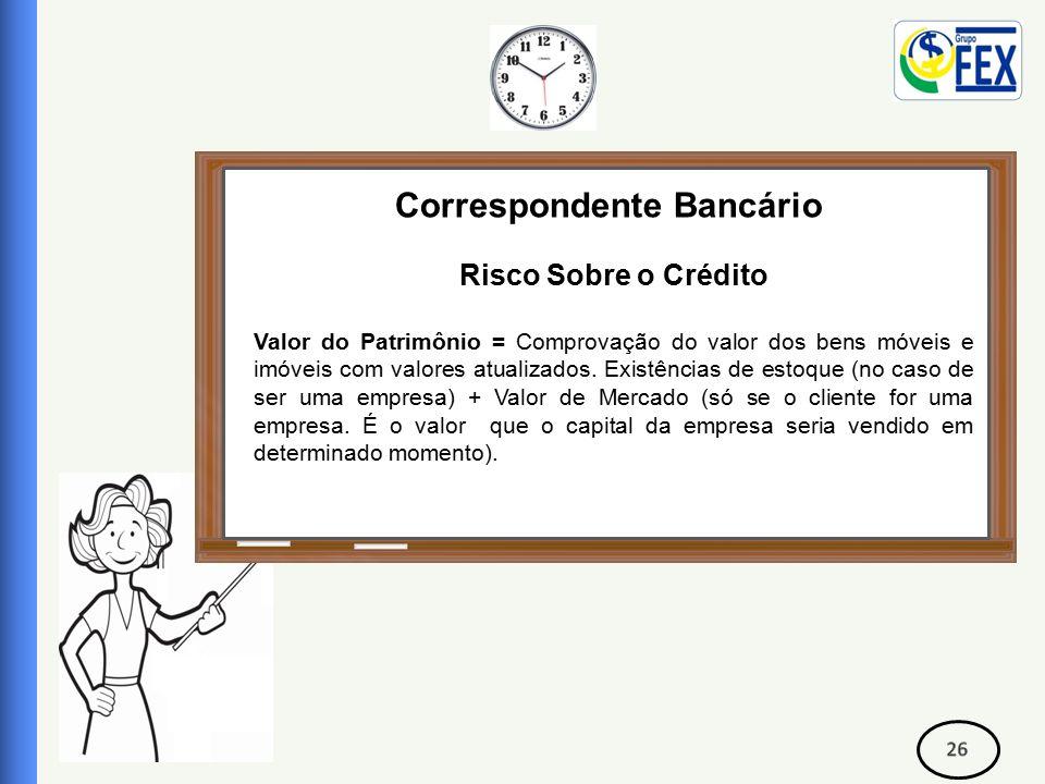 Correspondente Bancário Risco Sobre o Crédito Valor do Patrimônio = Comprovação do valor dos bens móveis e imóveis com valores atualizados.