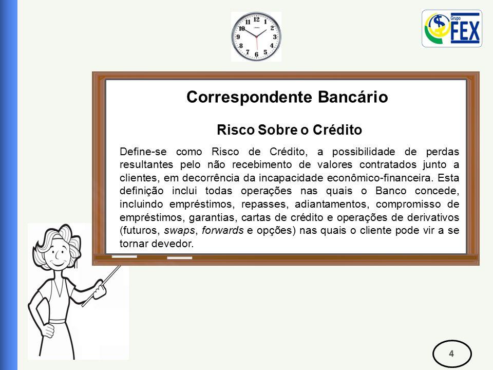 Correspondente Bancário Risco Sobre o Crédito Cada instituição financeira tem uma norma para a gestão do risco de crédito, portanto, deve ser um processo contínuo e permanente, para ser suportada pela instituição e seus correspondentes.