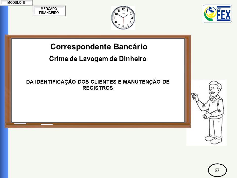 MERCADO FINANCEIRO MODULO II Correspondente Bancário Crime de Lavagem de Dinheiro DA IDENTIFICAÇÃO DOS CLIENTES E MANUTENÇÃO DE REGISTROS
