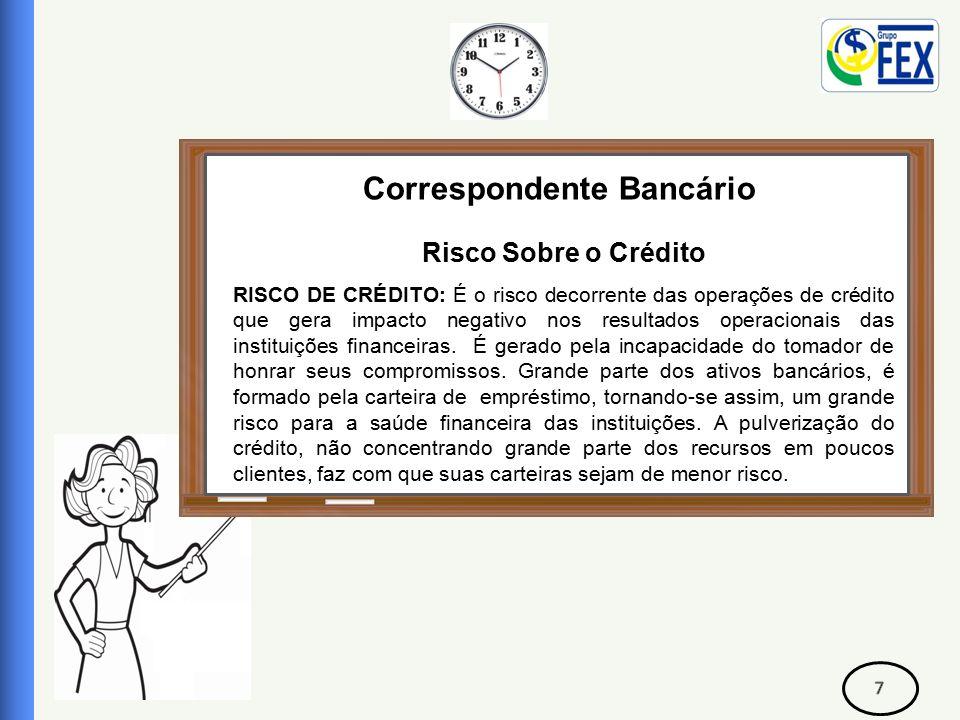 Correspondente Bancário Risco Sobre o Crédito Avaliação de Risco de Crédito: Para que seja possível a concessão do crédito, se faz necessário o preenchimento de um ficha cadastral, afim de se fazer uma criteriosa avaliação sobre a capacidade de pagamento do tomador.