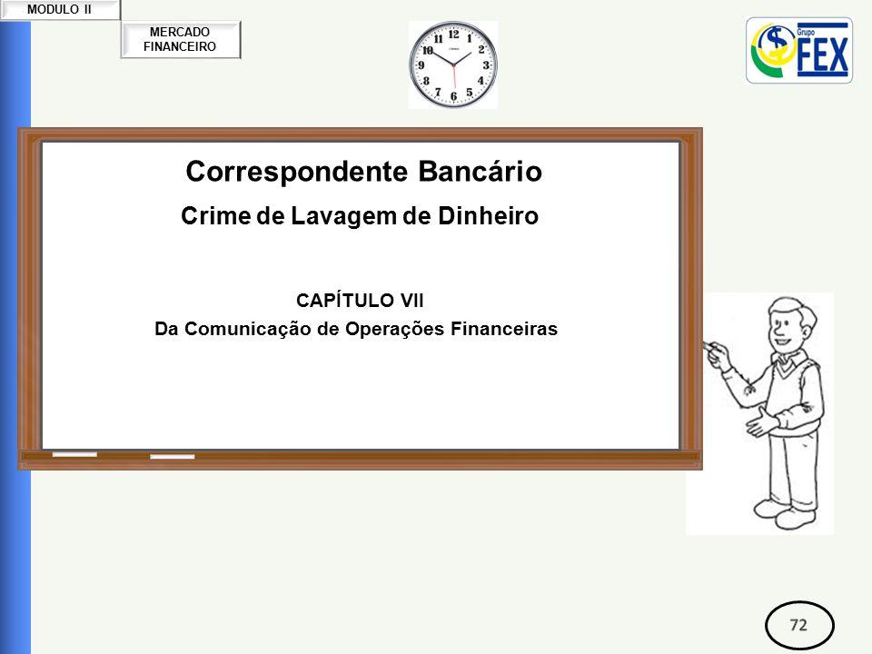 MERCADO FINANCEIRO MODULO II Correspondente Bancário Crime de Lavagem de Dinheiro CAPÍTULO VII Da Comunicação de Operações Financeiras