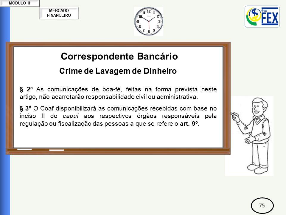 MERCADO FINANCEIRO MODULO II Correspondente Bancário Crime de Lavagem de Dinheiro § 2º As comunicações de boa-fé, feitas na forma prevista neste artigo, não acarretarão responsabilidade civil ou administrativa.