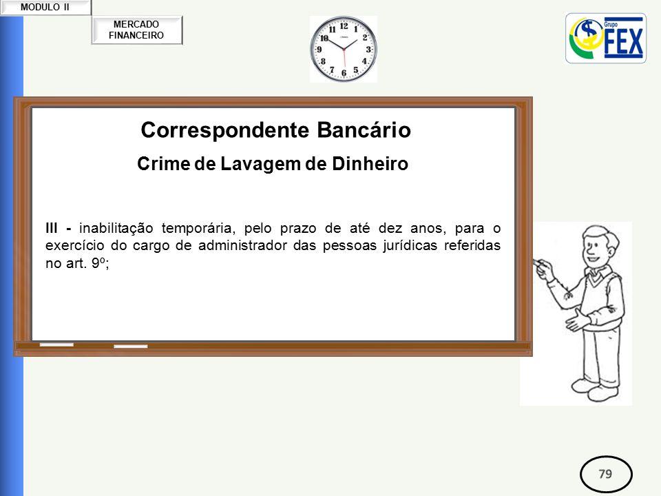 MERCADO FINANCEIRO MODULO II Correspondente Bancário Crime de Lavagem de Dinheiro III - inabilitação temporária, pelo prazo de até dez anos, para o exercício do cargo de administrador das pessoas jurídicas referidas no art.