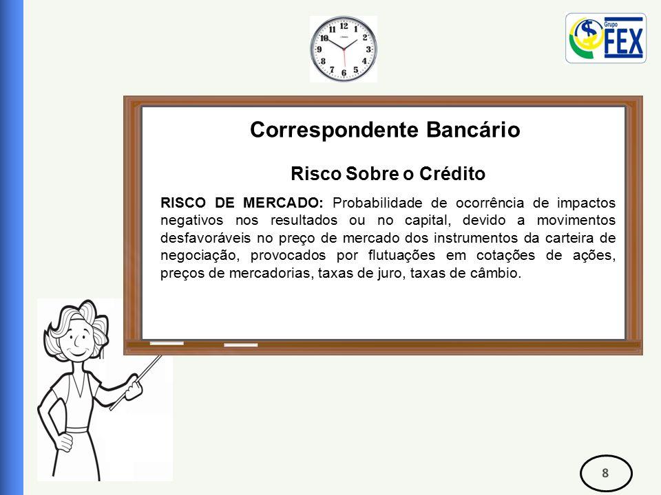 Correspondente Bancário Risco Sobre o Crédito RISCO FINANCEIRO Está associado, principalmente, à detenção de posições de curto prazo, em títulos de dívida e de capital, em moedas, em mercadorias e em derivados.