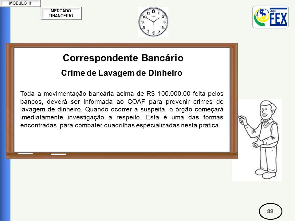 MERCADO FINANCEIRO MODULO II Correspondente Bancário Crime de Lavagem de Dinheiro Toda a movimentação bancária acima de R$ 100.000,00 feita pelos bancos, deverá ser informada ao COAF para prevenir crimes de lavagem de dinheiro.