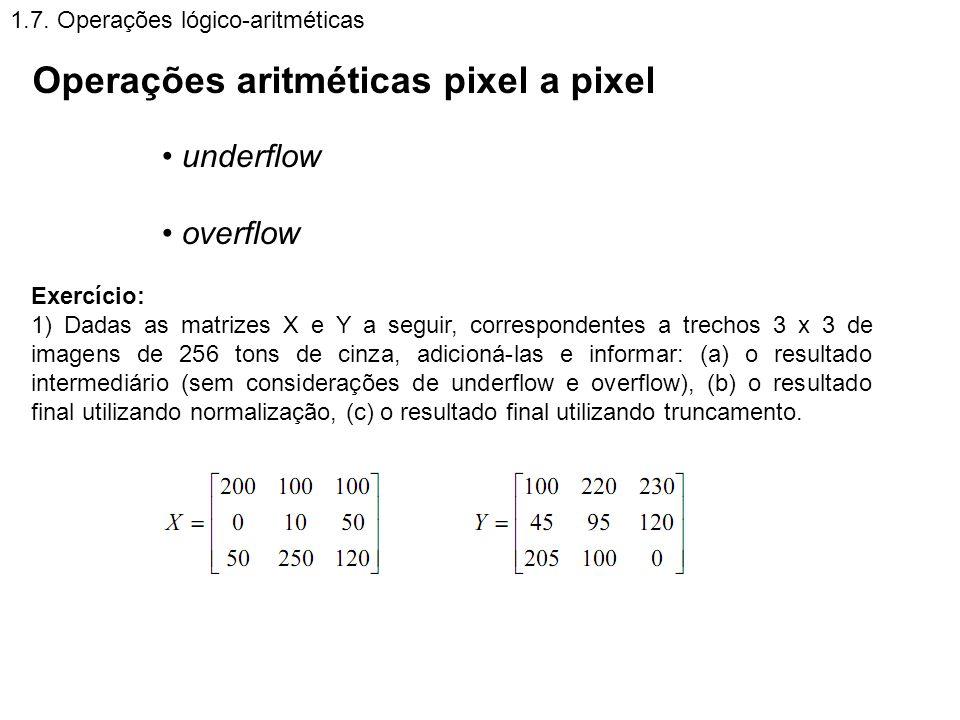1.7. Operações lógico-aritméticas Operações aritméticas pixel a pixel underflow overflow Exercício: 1) Dadas as matrizes X e Y a seguir, correspondent