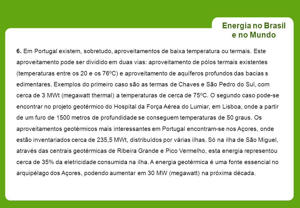 Energia no Brasil e no Mundo 6. Em Portugal existem, sobretudo, aproveitamentos de baixa temperatura ou termais. Este aproveitamento pode ser dividido