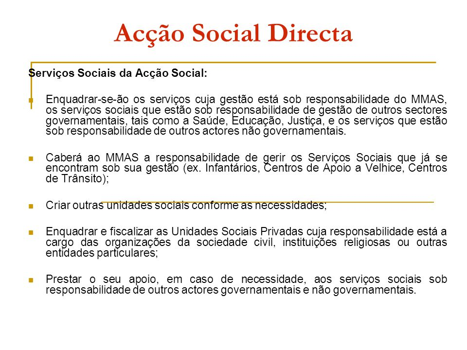 Acção Social Directa Serviços Sociais da Acção Social: Enquadrar-se-ão os serviços cuja gestão está sob responsabilidade do MMAS, os serviços sociais