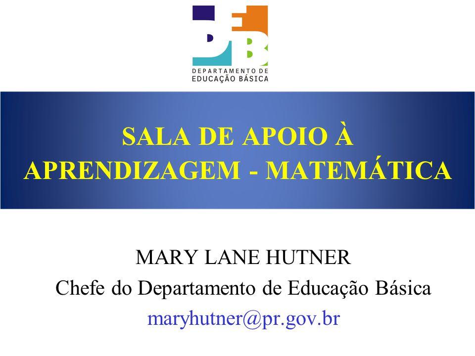 SALA DE APOIO À APRENDIZAGEM - MATEMÁTICA MARY LANE HUTNER Chefe do Departamento de Educação Básica maryhutner@pr.gov.br