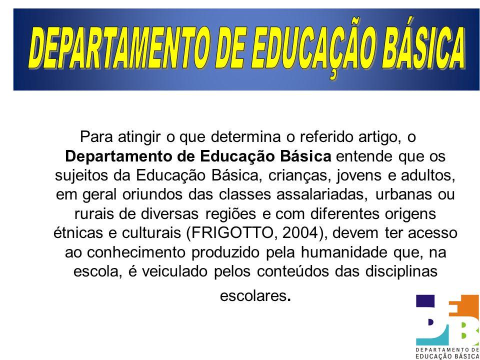 Para atingir o que determina o referido artigo, o Departamento de Educação Básica entende que os sujeitos da Educação Básica, crianças, jovens e adult